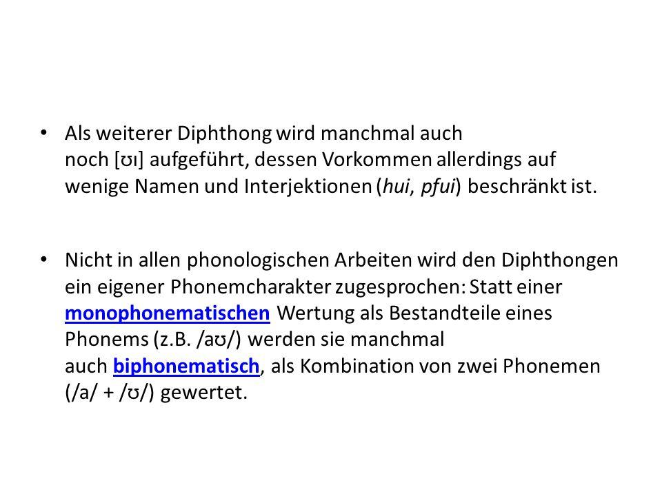 Als weiterer Diphthong wird manchmal auch noch [ʊɪ] aufgeführt, dessen Vorkommen allerdings auf wenige Namen und Interjektionen (hui, pfui) beschränkt ist.